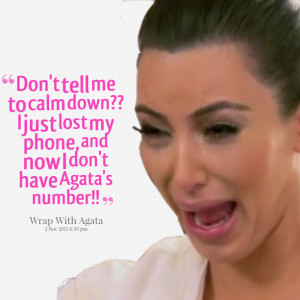 Quotes Picture: don't tell me to calm down?? i just lost my phone, and ...