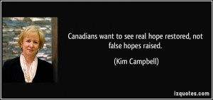 ... want to see real hope restored, not false hopes raised. - Kim Campbell
