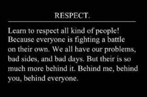 respect learn to respect all kind of people because everyone is ...