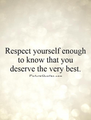 ... Quotes I Deserve Better Quotes Respect Yourself Quotes You Deserve