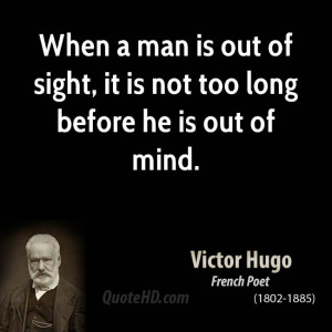 ... man is out of sight, it is not too long before he is out of mind