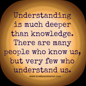 Understanding is much deeper than knowledge. There are many people who ...