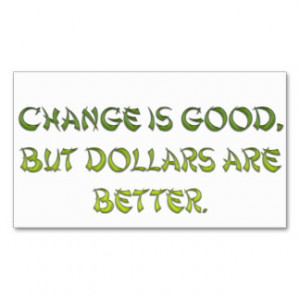 Change is good, but dollars are better. business cards