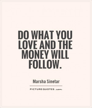marsha sinetar quotes do what you love and the money will follow ...