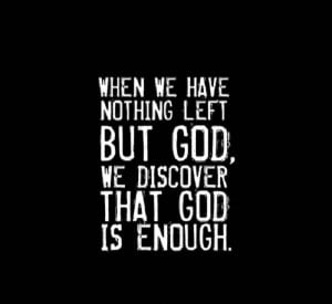 "... Left But God, We Discover That God Is Enough "" ~ Religion Quote"