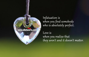 Infatuation is when you find somebody who is absolutely perfect. Love ...