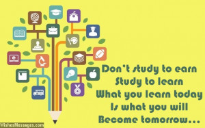 26) Don't study to earn, study to learn. What you learn today is ...