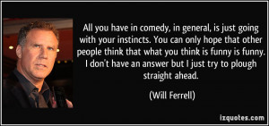 ... have an answer but I just try to plough straight ahead. - Will Ferrell