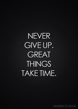 Quote: NEVER GIVE UP GREAT THINGS TAKE TIME
