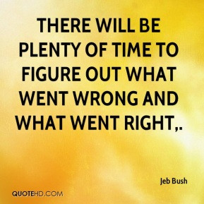Jeb Bush - There will be plenty of time to figure out what went wrong ...