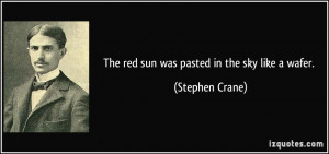 The red sun was pasted in the sky like a wafer. - Stephen Crane