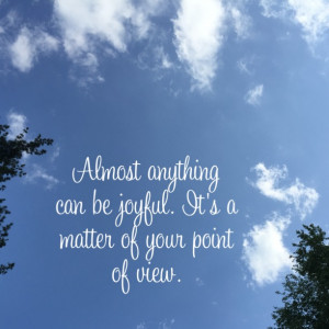 Almost anything can be joyful. It's a matter of your point of view.