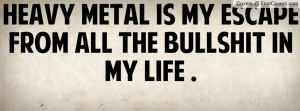 heavy metal is my escape from all the bullshit in my life . , Pictures