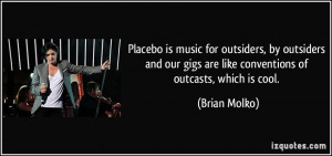 Placebo is music for outsiders, by outsiders and our gigs are like ...