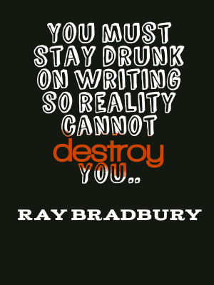 Let writing get you drunk, so reality can't harm you. Funny ...