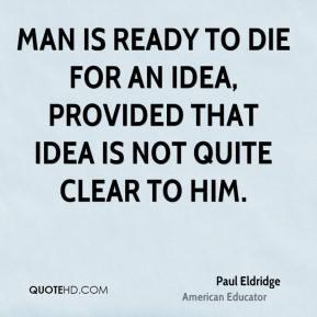 Paul Eldridge - Man is ready to die for an idea, provided that idea is ...