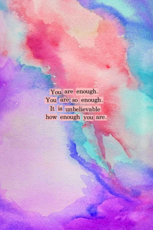 You are enough. You are so enough. It is unbelievable how enough you ...