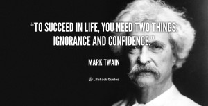 ... To succeed in life, you need two things: ignorance and confidence