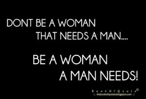 don t be a woman that needs a man be a woman a man needs