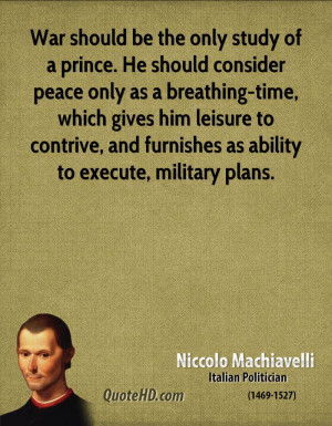 War should be the only study of a prince. He should consider peace ...