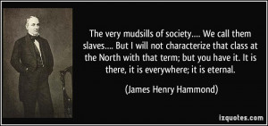 ... . It is there, it is everywhere; it is eternal. - James Henry Hammond