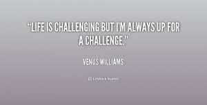 Life is challenging but I'm always up for a challenge.