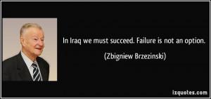 ... Iraq we must succeed. Failure is not an option. - Zbigniew Brzezinski
