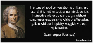The tone of good conversation is brilliant and natural; it is neither ...