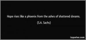 ... rises like a phoenix from the ashes of shattered dreams. - S.A. Sachs