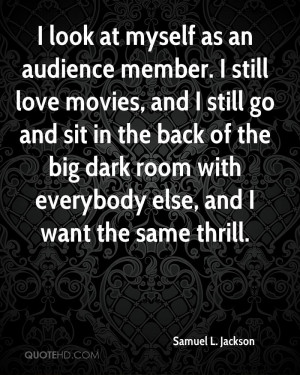 look at myself as an audience member. I still love movies, and I ...