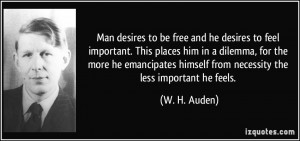Man desires to be free and he desires to feel important. This places ...