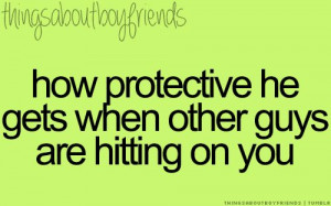 How protective he gets when other guys are hitting on you...