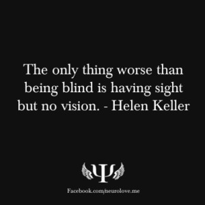 ... worse than being blind is having sight but no vision. - -Helen Keller