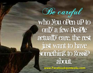 Be careful who you open up to only a few people actually care, the ...