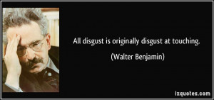 All disgust is originally disgust at touching. - Walter Benjamin