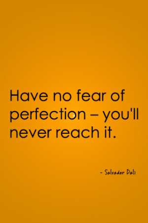 Have no fear of perfection — you'll never reach it.