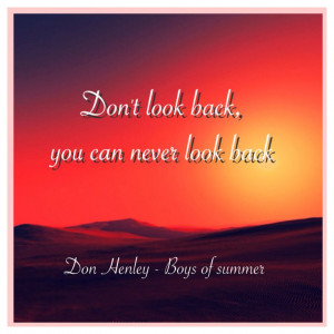 ... look back, you can never look back Don Henley - Boys of summer Quote