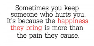 Sometimes you keep someone who hurts you. It's because the happiness ...
