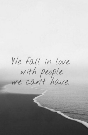 ... cant have Depressing Quotes We Fall In Love With Someone We Cant Have