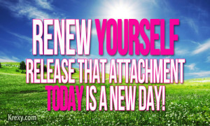 Renew yourself and release that attachment as today is a new day.