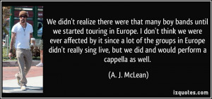 ... live, but we did and would perform a cappella as well. - A. J. McLean
