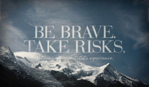 Be brave take risks. Nothing can substitute experience