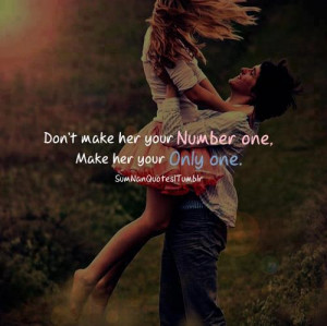 Don't make her you number one, make her your only one.