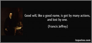 Good will, like a good name, is got by many actions, and lost by one ...