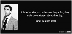 ... re fun, they make people forget about their day. - James Van Der Beek
