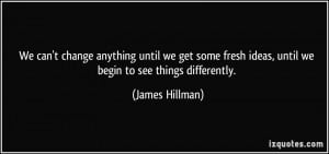... fresh ideas, until we begin to see things differently. - James Hillman