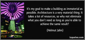 It's my goal to make a building as immaterial as possible ...