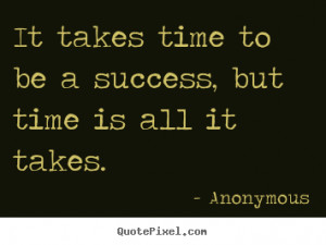 It takes time to be a success, but time is all it takes. ""