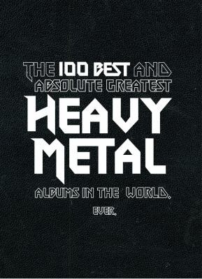 ... Heavy Metal / The 100 Best and Absolute Greatest Heavy Metal Albums in