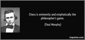 Chess is eminently and emphatically the philosopher's game. - Paul ...